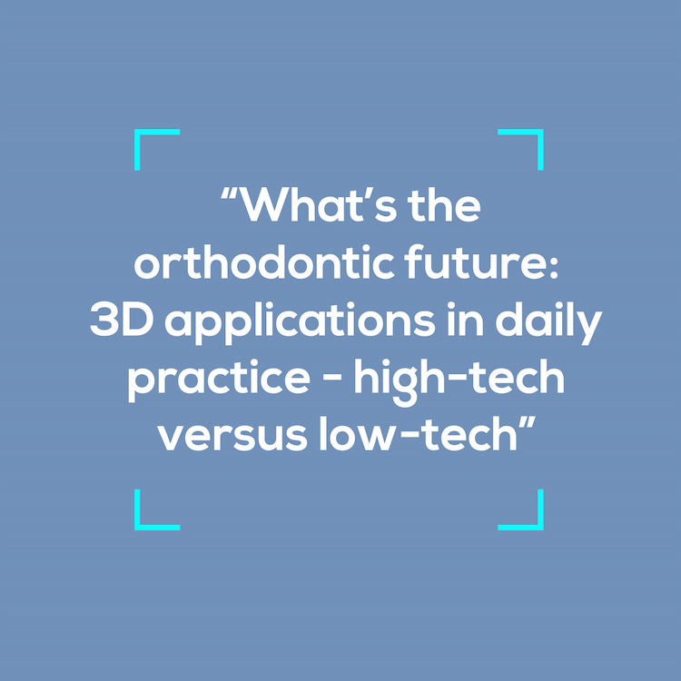 What's the orthodontic future: 3D applications in daily practice - high-tech versus low-tech